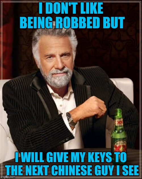 The Most Interesting Man In The World Meme | I DON'T LIKE BEING ROBBED BUT I WILL GIVE MY KEYS TO THE NEXT CHINESE GUY I SEE | image tagged in memes,the most interesting man in the world | made w/ Imgflip meme maker