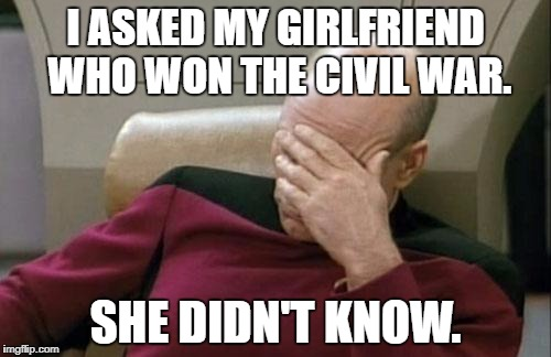 Time to break up???? | I ASKED MY GIRLFRIEND WHO WON THE CIVIL WAR. SHE DIDN'T KNOW. | image tagged in memes,captain picard facepalm,relationships,education,first world problems,history | made w/ Imgflip meme maker