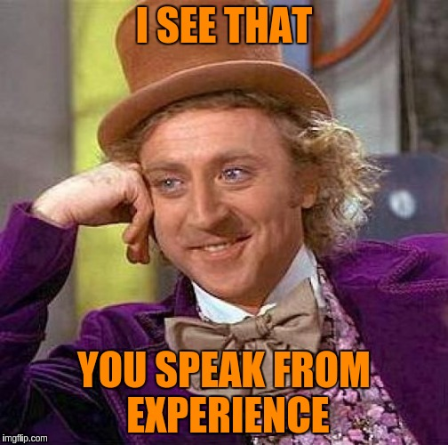 Creepy Condescending Wonka Meme | I SEE THAT YOU SPEAK FROM EXPERIENCE | image tagged in memes,creepy condescending wonka | made w/ Imgflip meme maker