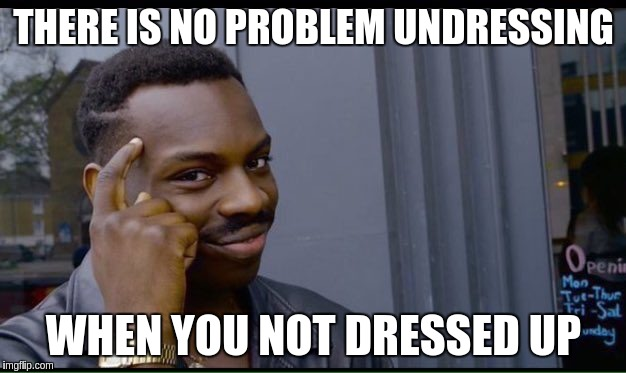 THERE IS NO PROBLEM UNDRESSING WHEN YOU NOT DRESSED UP | made w/ Imgflip meme maker