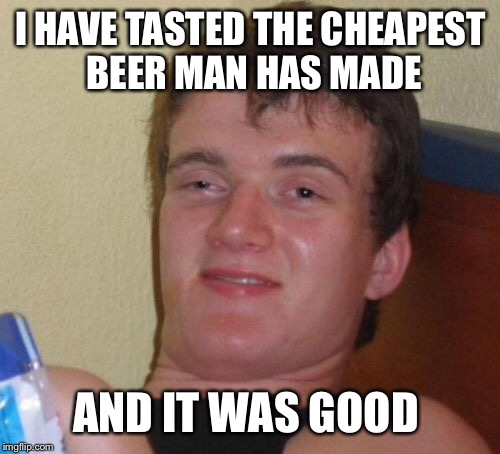 10 Guy Meme | I HAVE TASTED THE CHEAPEST BEER MAN HAS MADE AND IT WAS GOOD | image tagged in memes,10 guy | made w/ Imgflip meme maker