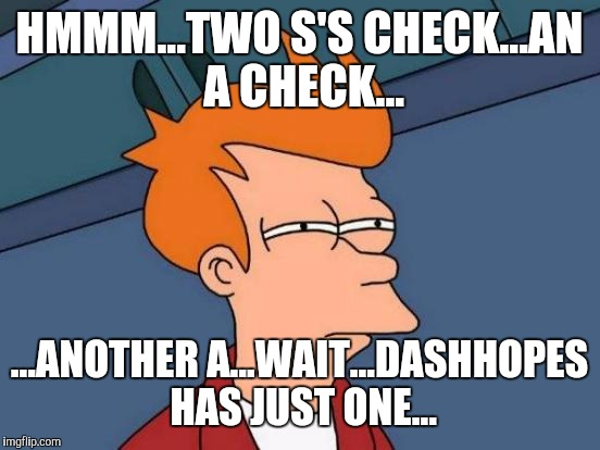 Futurama Fry Meme | HMMM...TWO S'S CHECK...AN A CHECK... ...ANOTHER A...WAIT...DASHHOPES HAS JUST ONE... | image tagged in memes,futurama fry | made w/ Imgflip meme maker