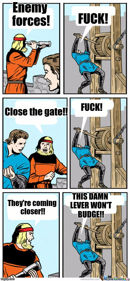Open The Gate | Enemy forces! F**K! Close the gate!! F**K! They're coming closer!! THIS DAMN LEVER WON'T BUDGE!! | image tagged in open the gate | made w/ Imgflip meme maker