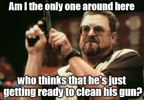 Am I The Only One Around Here Meme | Am I the only one around here who thinks that he's just getting ready to clean his gun? | image tagged in memes,am i the only one around here | made w/ Imgflip meme maker