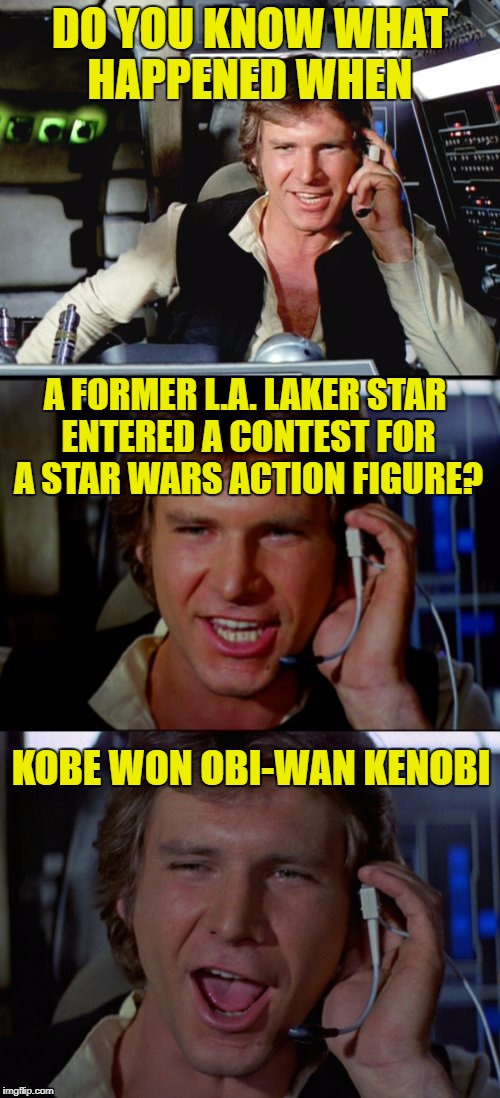 OK, I'll play. Riddle Weekend, a Craziness_all_the_way and socrates event! July 14-16 | DO YOU KNOW WHAT HAPPENED WHEN KOBE WON OBI-WAN KENOBI A FORMER L.A. LAKER STAR ENTERED A CONTEST FOR A STAR WARS ACTION FIGURE? | image tagged in bad pun han solo | made w/ Imgflip meme maker
