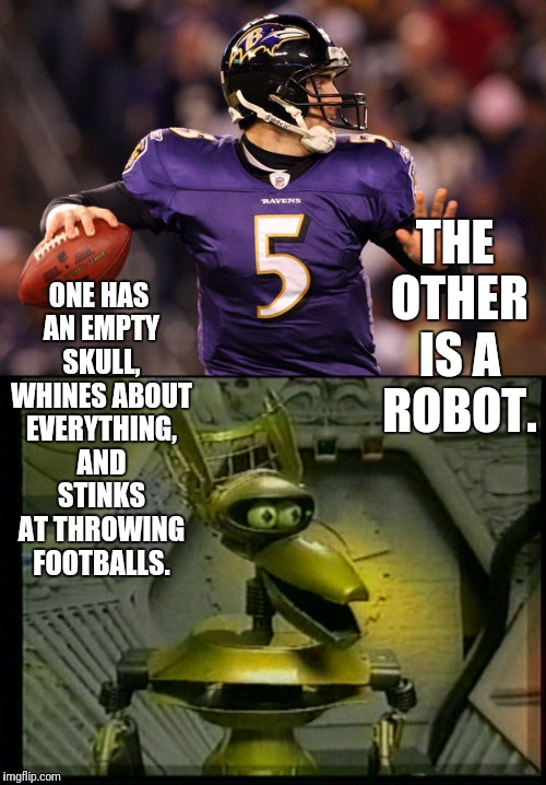 ONE HAS AN EMPTY SKULL, WHINES ABOUT EVERYTHING, AND STINKS AT THROWING FOOTBALLS. THE OTHER IS A ROBOT. | made w/ Imgflip meme maker