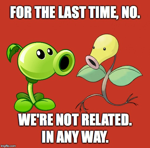 Seriously, stop asking us. | FOR THE LAST TIME, NO. WE'RE NOT RELATED. IN ANY WAY. | image tagged in peashooter and bellsprout,memes | made w/ Imgflip meme maker