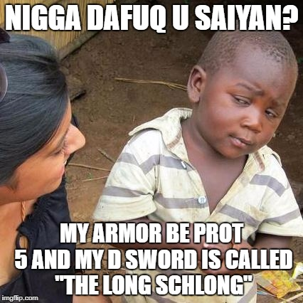 "Third World Skeptical Kid Meme | N**GA DAFUQ U SAIYAN? MY ARMOR BE PROT 5 AND MY D SWORD IS CALLED ""THE LONG SCHLONG"" 