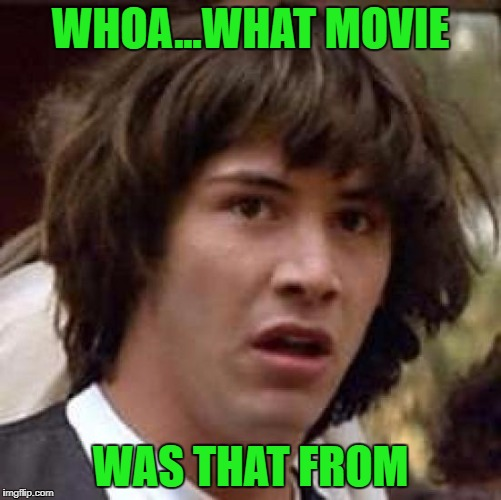 Conspiracy Keanu Meme | WHOA...WHAT MOVIE WAS THAT FROM | image tagged in memes,conspiracy keanu | made w/ Imgflip meme maker