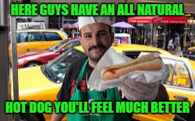 HERE GUYS HAVE AN ALL NATURAL HOT DOG YOU'LL FEEL MUCH BETTER | made w/ Imgflip meme maker