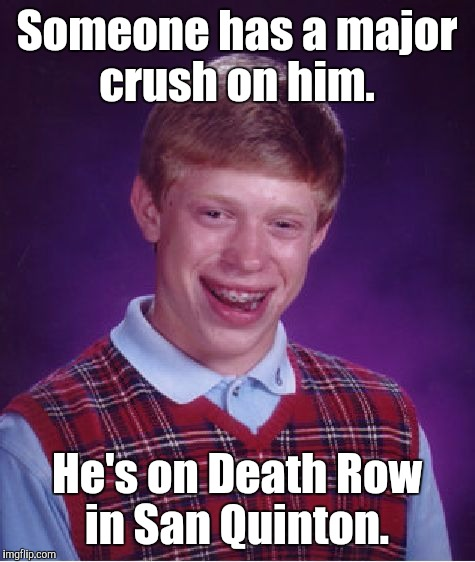 Bad Luck Brian Meme | Someone has a major crush on him. He's on Death Row in San Quinton. | image tagged in memes,bad luck brian | made w/ Imgflip meme maker