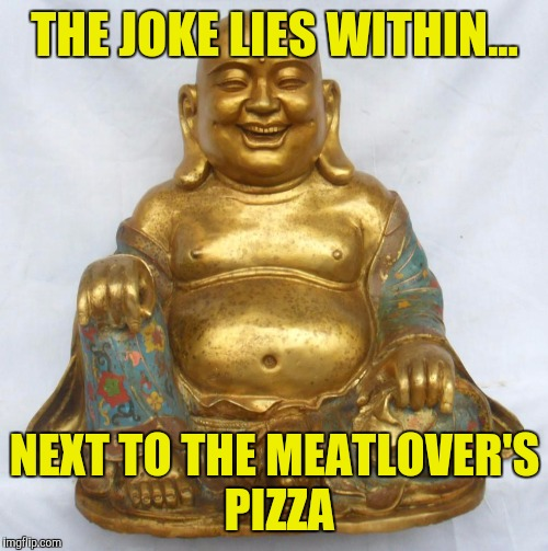 THE JOKE LIES WITHIN... NEXT TO THE MEATLOVER'S PIZZA | made w/ Imgflip meme maker