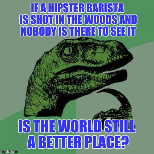 Dead Baristas | IF A HIPSTER BARISTA IS SHOT IN THE WOODS AND NOBODY IS THERE TO SEE IT IS THE WORLD STILL A BETTER PLACE? | image tagged in memes,philosoraptor,hipster barista,hipster,mean,dark humor | made w/ Imgflip meme maker