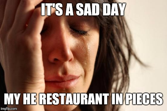 First World Problems Meme | IT'S A SAD DAY MY HE RESTAURANT IN PIECES | image tagged in memes,first world problems | made w/ Imgflip meme maker