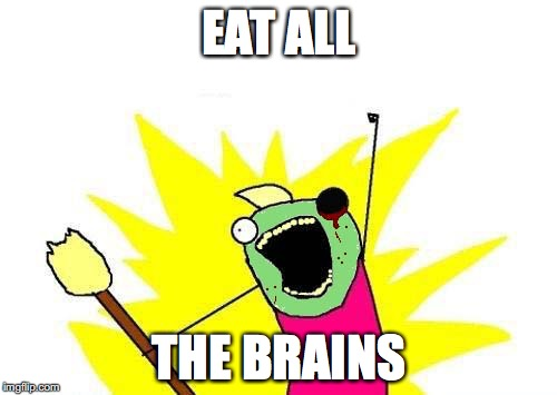 EAT ALL THE BRAINS | image tagged in x all the y - zombie version,x all the y,memes | made w/ Imgflip meme maker