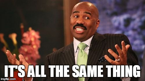 Steve Harvey Meme | IT'S ALL THE SAME THING | image tagged in memes,steve harvey | made w/ Imgflip meme maker