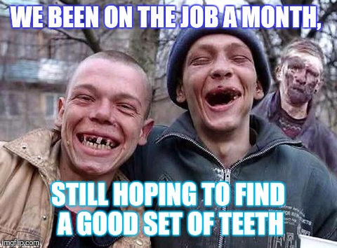 Memes, hillbilly philosophy | WE BEEN ON THE JOB A MONTH, STILL HOPING TO FIND A GOOD SET OF TEETH | image tagged in memes hillbilly philosophy | made w/ Imgflip meme maker
