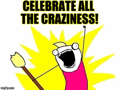 X All The Y Meme | CELEBRATE ALL THE CRAZINESS! | image tagged in memes,x all the y | made w/ Imgflip meme maker