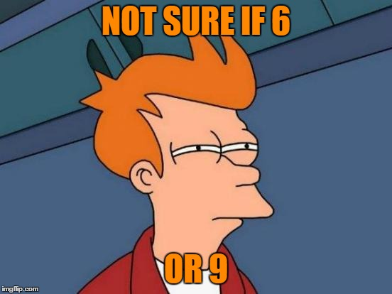Futurama Fry Meme | NOT SURE IF 6 OR 9 | image tagged in memes,futurama fry | made w/ Imgflip meme maker