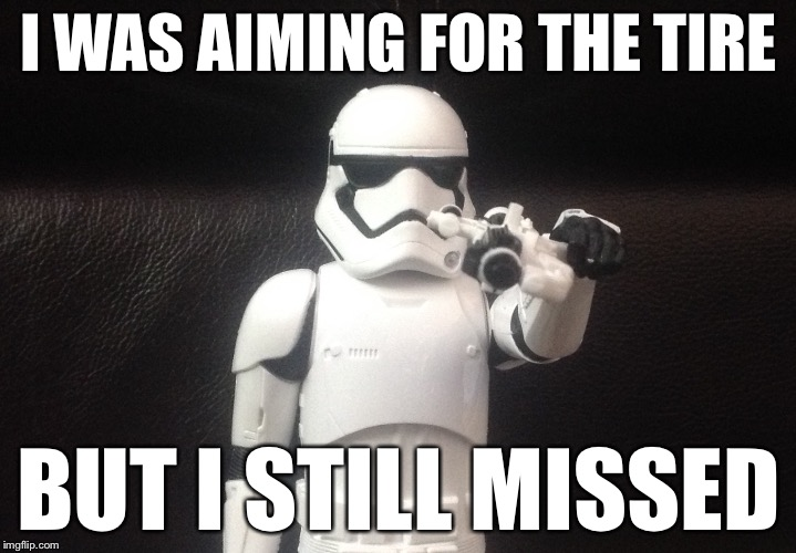 Storm Trooper Takes Aim | I WAS AIMING FOR THE TIRE BUT I STILL MISSED | image tagged in storm trooper takes aim | made w/ Imgflip meme maker