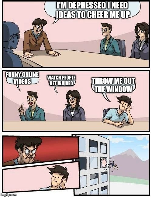 Boardroom Meeting Suggestion Meme | I'M DEPRESSED I NEED IDEAS TO CHEER ME UP FUNNY ONLINE VIDEOS WATCH PEOPLE GET INJURED THROW ME OUT THE WINDOW | image tagged in memes,boardroom meeting suggestion,online videos,injuries | made w/ Imgflip meme maker