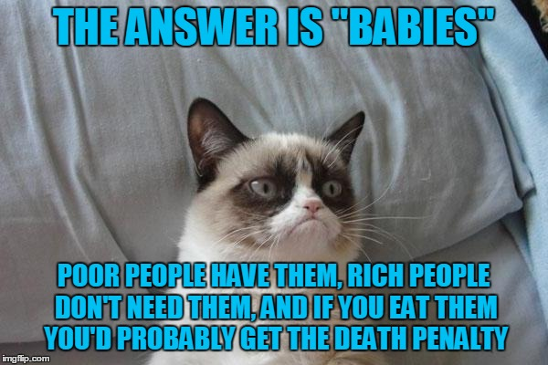 "THE ANSWER IS ""BABIES"" POOR PEOPLE HAVE THEM, RICH PEOPLE DON'T NEED THEM, AND IF YOU EAT THEM YOU'D PROBABLY GET THE DEATH PENALTY 