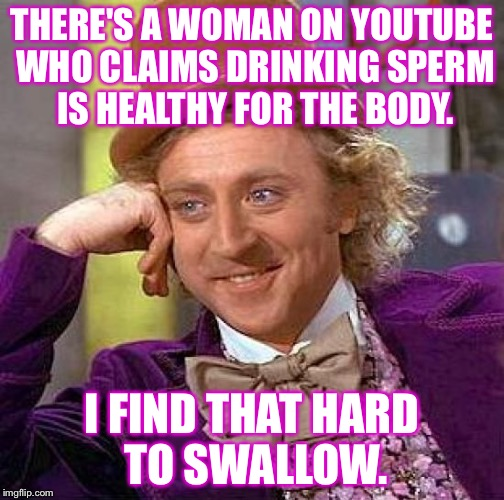 Creepy Condescending Wonka Meme | THERE'S A WOMAN ON YOUTUBE WHO CLAIMS DRINKING SPERM IS HEALTHY FOR THE BODY. I FIND THAT HARD TO SWALLOW. | image tagged in memes,creepy condescending wonka | made w/ Imgflip meme maker
