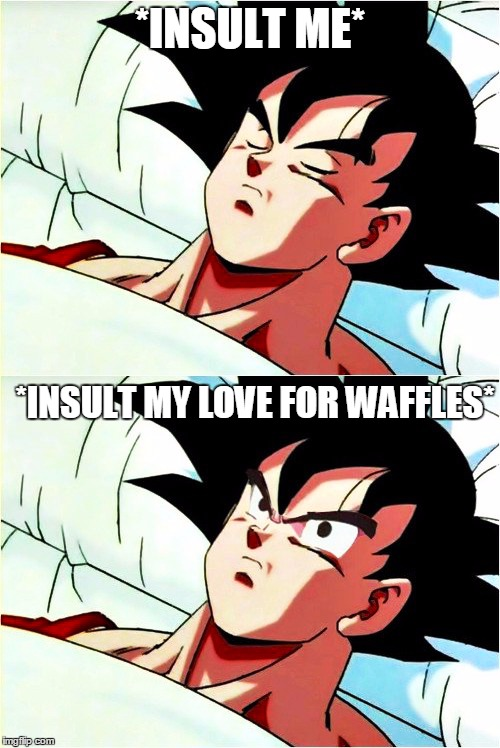 I just love waffles, m'kay? | *INSULT ME* *INSULT MY LOVE FOR WAFFLES* | image tagged in goku sleeping wake up,memes,me irl,waffles,lol | made w/ Imgflip meme maker
