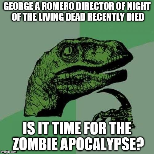Philosoraptor Meme | GEORGE A ROMERO DIRECTOR OF NIGHT OF THE LIVING DEAD RECENTLY DIED IS IT TIME FOR THE ZOMBIE APOCALYPSE? | image tagged in memes,philosoraptor | made w/ Imgflip meme maker
