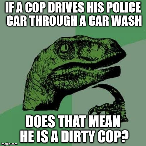 Philosoraptor Meme | IF A COP DRIVES HIS POLICE CAR THROUGH A CAR WASH DOES THAT MEAN HE IS A DIRTY COP? | image tagged in memes,philosoraptor | made w/ Imgflip meme maker