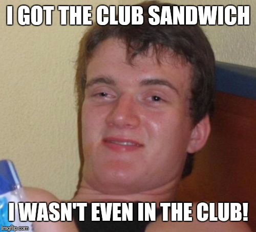 10 Guy Meme | I GOT THE CLUB SANDWICH I WASN'T EVEN IN THE CLUB! | image tagged in memes,10 guy | made w/ Imgflip meme maker
