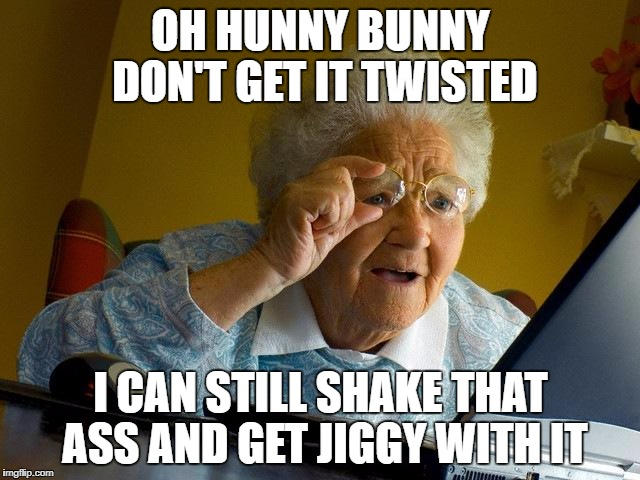 Grandma Finds The Internet Meme | OH HUNNY BUNNY DON'T GET IT TWISTED I CAN STILL SHAKE THAT ASS AND GET JIGGY WITH IT | image tagged in memes,grandma finds the internet | made w/ Imgflip meme maker