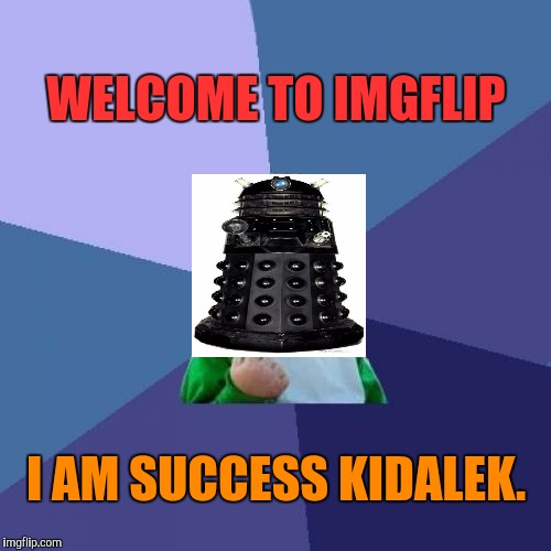 Dr Who? What? Well whatever. I'm sure the little cyborg will be helpful. :D | WELCOME TO IMGFLIP I AM SUCCESS KIDALEK. | image tagged in funny,success kid,television,children,memes,science fiction | made w/ Imgflip meme maker