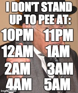 Back In My Day Meme | I DON'T STAND UP TO PEE AT: 10PM 11PM 12AM 1AM 2AM 3AM 4AM 5AM | image tagged in memes,back in my day | made w/ Imgflip meme maker