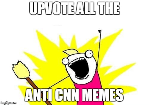 X All The Y Meme | UPVOTE ALL THE ANTI CNN MEMES | image tagged in memes,x all the y | made w/ Imgflip meme maker