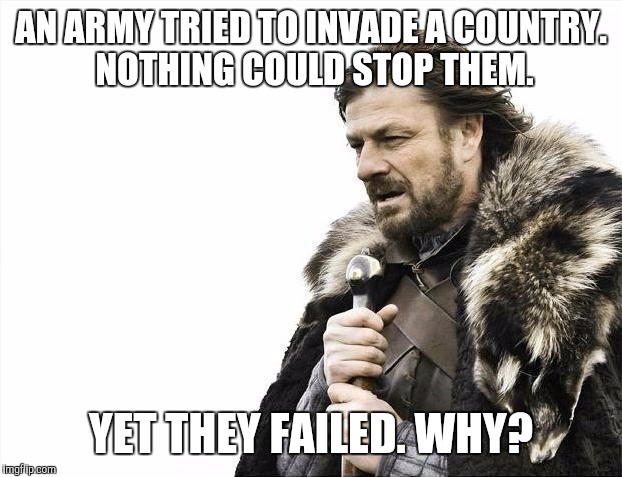 Riddle Week, a Craziness_all_the_way event! | AN ARMY TRIED TO INVADE A COUNTRY. NOTHING COULD STOP THEM. YET THEY FAILED. WHY? | image tagged in memes,riddles and brainteasers | made w/ Imgflip meme maker