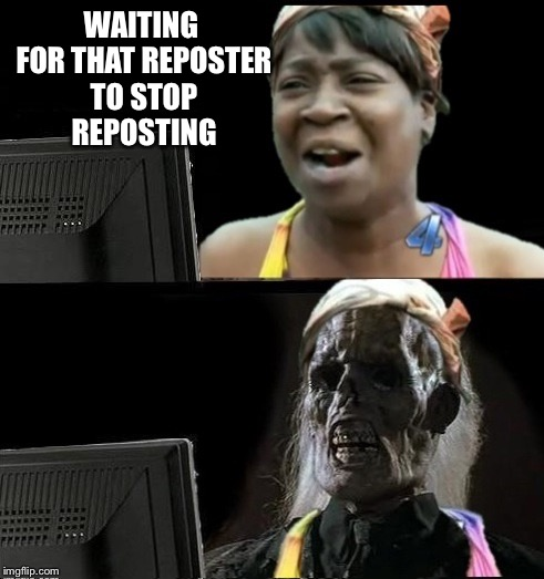 Sweet Brown waiting | WAITING FOR THAT REPOSTER TO STOP REPOSTING | image tagged in sweet brown waiting | made w/ Imgflip meme maker