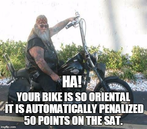 HA! YOUR BIKE IS SO ORIENTAL IT IS AUTOMATICALLY PENALIZED 50 POINTS ON THE SAT. | made w/ Imgflip meme maker