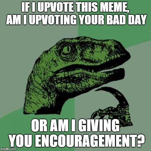 Philosoraptor Meme | IF I UPVOTE THIS MEME, AM I UPVOTING YOUR BAD DAY OR AM I GIVING YOU ENCOURAGEMENT? | image tagged in memes,philosoraptor | made w/ Imgflip meme maker