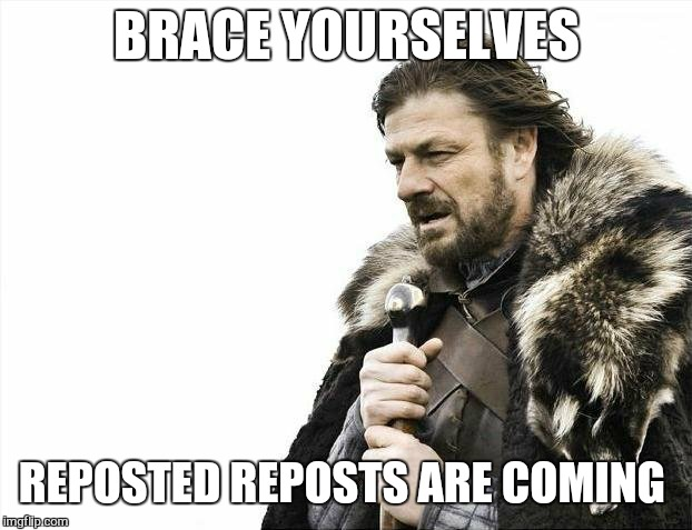 Brace Yourselves X is Coming Meme | BRACE YOURSELVES REPOSTED REPOSTS ARE COMING | image tagged in memes,brace yourselves x is coming | made w/ Imgflip meme maker