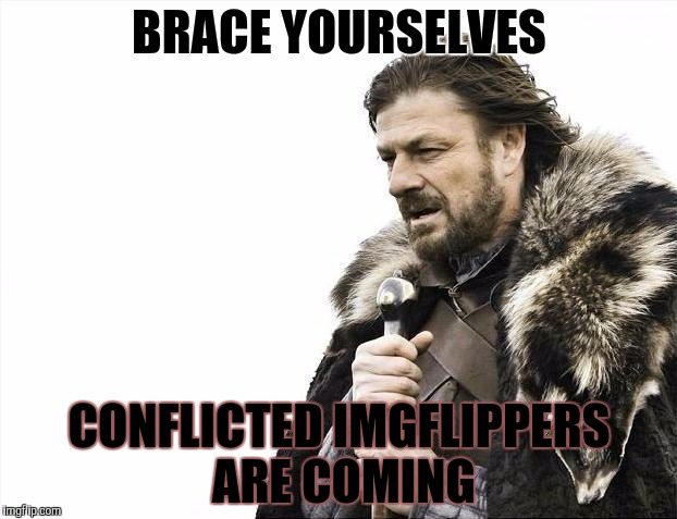 Brace Yourselves X is Coming Meme | BRACE YOURSELVES CONFLICTED IMGFLIPPERS ARE COMING | image tagged in memes,brace yourselves x is coming | made w/ Imgflip meme maker