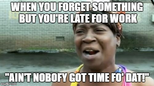"Late but forgot sumthin' | WHEN YOU FORGET SOMETHING BUT YOU'RE LATE FOR WORK ""AIN'T NOBOFY GOT TIME FO' DAT!"" 