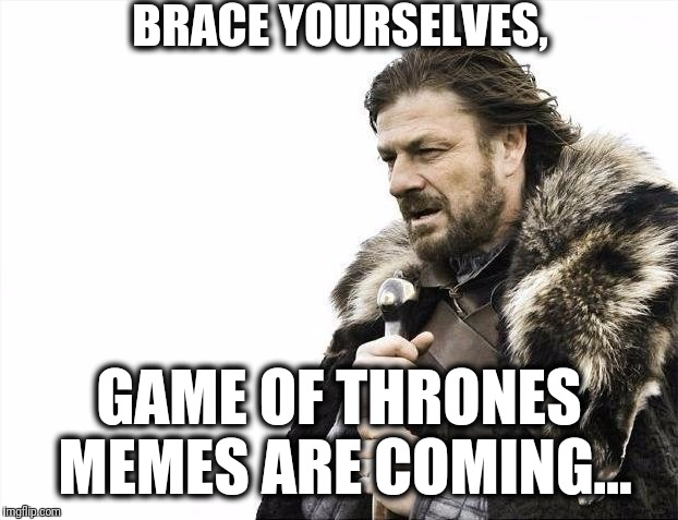Brace yourselves. Game of Thrones memes are coming | BRACE YOURSELVES, GAME OF THRONES MEMES ARE COMING... | image tagged in memes,brace yourselves x is coming | made w/ Imgflip meme maker
