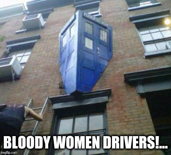 Loving the New Doctor | BLOODY WOMEN DRIVERS!... | image tagged in drunk doctor,doctor who,memes,funny memes | made w/ Imgflip meme maker