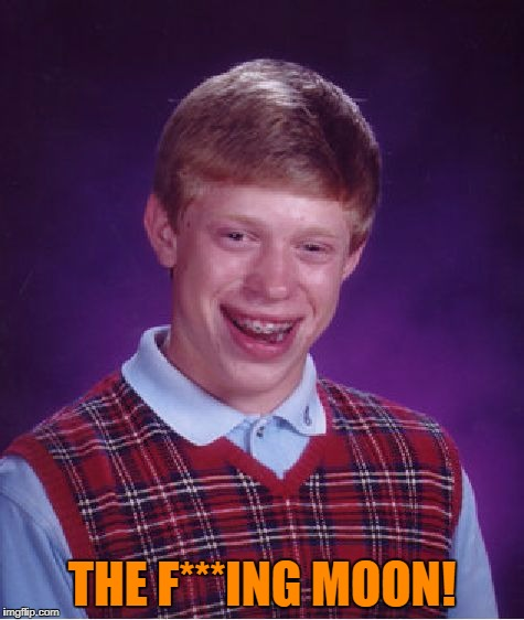 Bad Luck Brian Meme | THE F***ING MOON! | image tagged in memes,bad luck brian | made w/ Imgflip meme maker