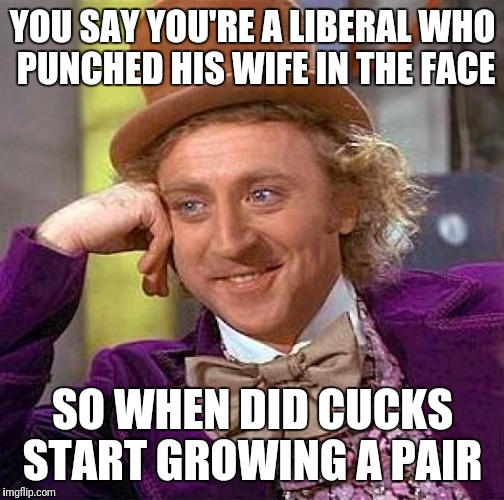 Creepy Condescending Wonka Meme | YOU SAY YOU'RE A LIBERAL WHO PUNCHED HIS WIFE IN THE FACE SO WHEN DID CUCKS START GROWING A PAIR | image tagged in memes,creepy condescending wonka | made w/ Imgflip meme maker