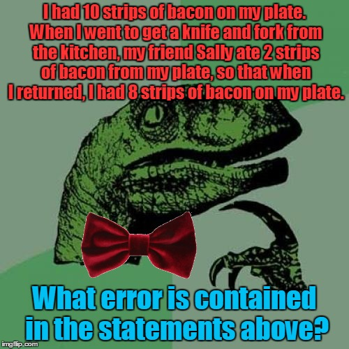 I Love the Smell of Bacon on the G-Riddle! (ɔ◔‿◔)ɔ ♥  | I had 10 strips of bacon on my plate. When I went to get a knife and fork from the kitchen, my friend Sally ate 2 strips of bacon from my pl | image tagged in memes,philosoraptor,bacon,riddle,riddles and brainteasers,riddle weekend | made w/ Imgflip meme maker