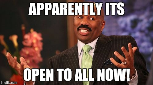 Steve Harvey Meme | APPARENTLY ITS OPEN TO ALL NOW! | image tagged in memes,steve harvey | made w/ Imgflip meme maker