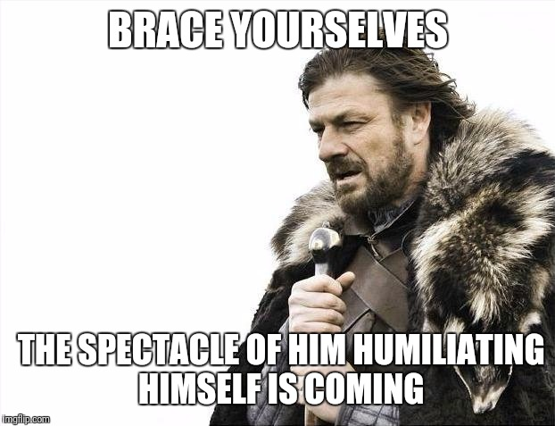 Brace Yourselves X is Coming Meme | BRACE YOURSELVES THE SPECTACLE OF HIM HUMILIATING HIMSELF IS COMING | image tagged in memes,brace yourselves x is coming | made w/ Imgflip meme maker