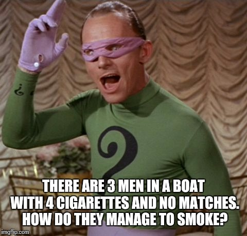 Riddle me this, it should be easy for Batfans of the series | THERE ARE 3 MEN IN A BOAT WITH 4 CIGARETTES AND NO MATCHES. HOW DO THEY MANAGE TO SMOKE? | image tagged in riddle me this,riddle weekend,riddles and brainteasers,memes | made w/ Imgflip meme maker